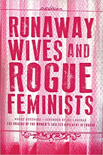 Runaway Wives and Rogue Feminists: The origins of the women's shelter movement in Canada By Margo Goodhand